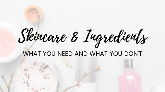 Skincare & ingredients – what you need and what you don't